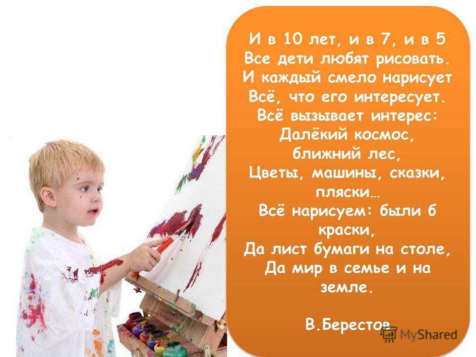 И в 10 лет, и в 7, и в 5 Все дети любят рисовать. И каждый смело нарисует Всё, что его интересует. Всё вызывает интерес: Далёкий космос, ближний лес, Цветы, машины, сказки, пляски… Всё нарисуем: были б краски, Да лист бумаги на столе, Да мир в семье