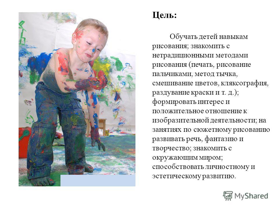 Цель: Обучать детей навыкам рисования; знакомить с нетрадиционными методами рисования (печать, рисование пальчиками, метод тычка, смешивание цветов, кляксография, раздувание краски и т. д.); формировать интерес и положительное отношение к изобразител