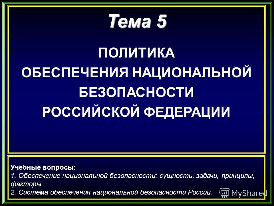 Тема 5 ПОЛИТИКА ОБЕСПЕЧЕНИЯ НАЦИОНАЛЬНОЙ БЕЗОПАСНОСТИ РОССИЙСКОЙ ФЕДЕРАЦИИ Учебные вопросы: 1. Обеспечение национальной безопасности: сущность, задачи, принципы, факторы. 2. Система обеспечения национальной безопасности России.