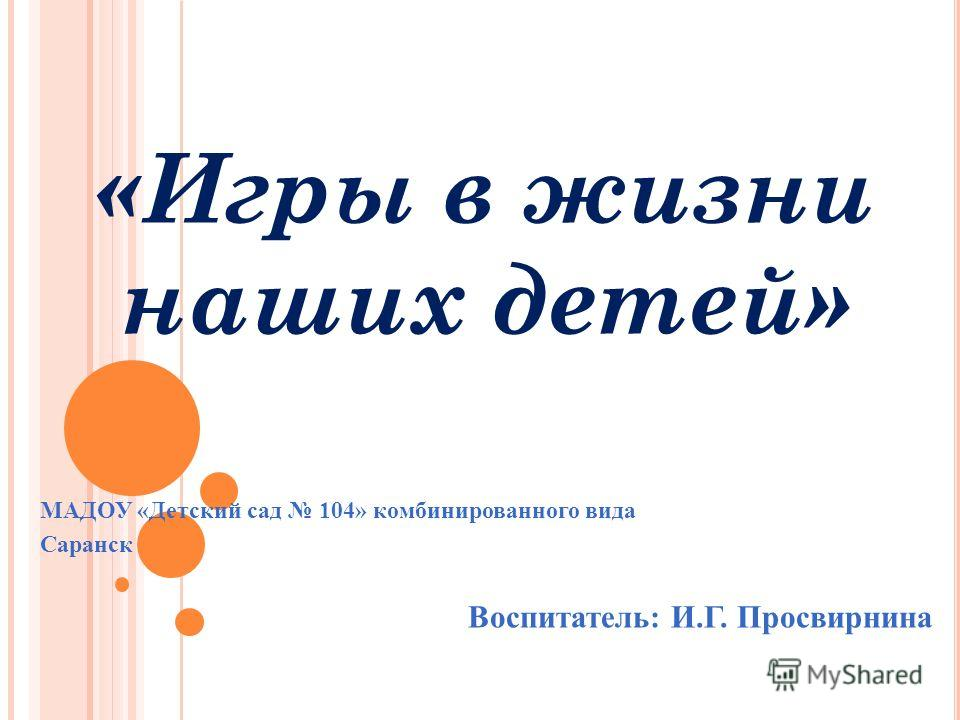 «Игры в жизни наших детей» МАДОУ «Детский сад 104» комбинированного вида Саранск Воспитатель: И.Г. Просвирнина