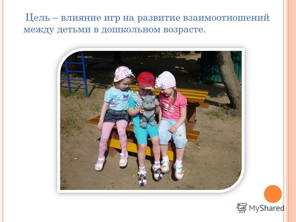 Цель – влияние игр на развитие взаимоотношений между детьми в дошкольном возрасте.