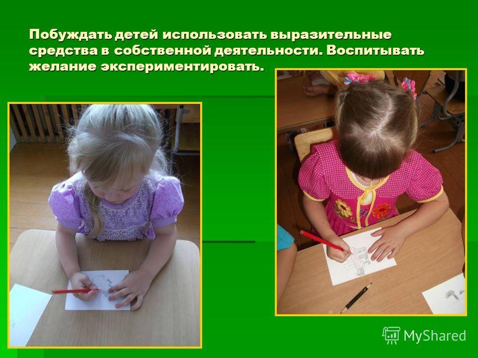Побуждать детей использовать выразительные средства в собственной деятельности. Воспитывать желание экспериментировать.