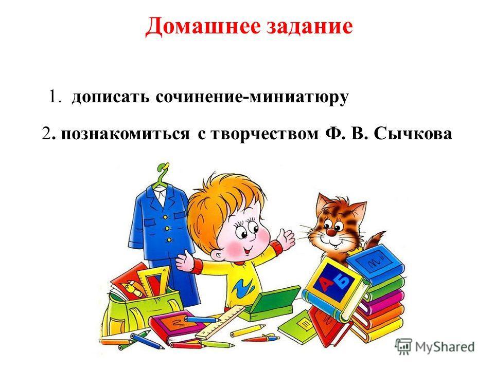Домашнее задание 1. дописать сочинение-миниатюру 2. познакомиться с творчеством Ф. В. Сычкова