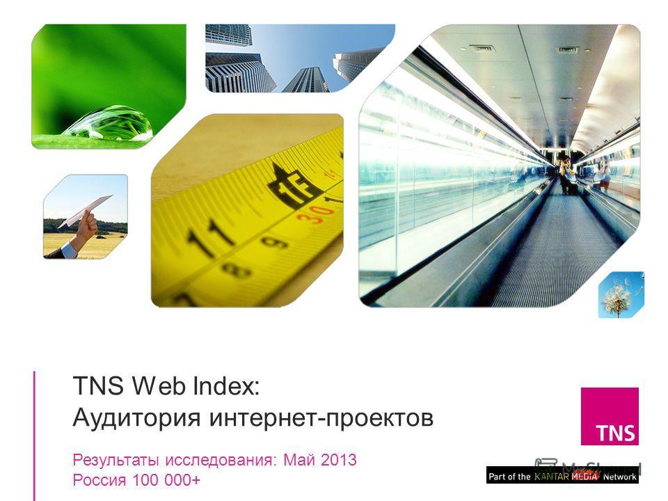 1 TNS Web Index: Аудитория интернет-проектов Результаты исследования: Май 2013 Россия 100 000+
