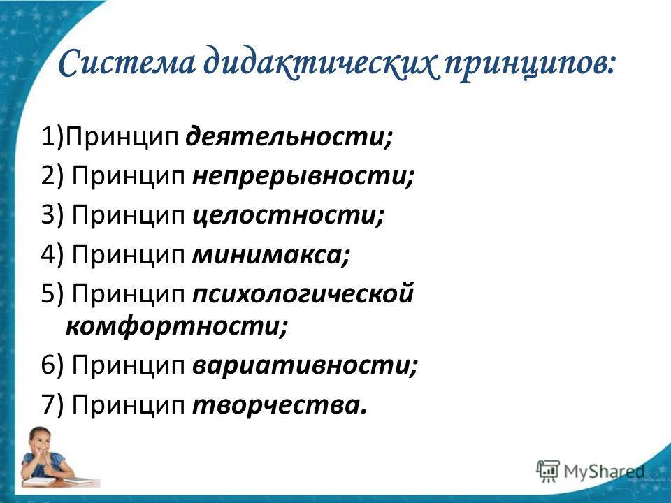 Система дидактических принципов: 1)Принцип деятельности; 2) Принцип непрерывности; 3) Принцип целостности; 4) Принцип минимакса; 5) Принцип психологической комфортности; 6) Принцип вариативности; 7) Принцип творчества.