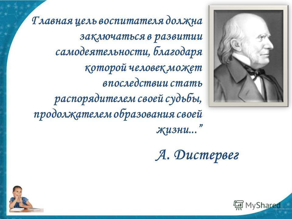 Главная цель воспитателя должна заключаться в развитии самодеятельности, благодаря которой человек может впоследствии стать распорядителем своей судьбы, продолжателем образования своей жизни... А. Дистервег