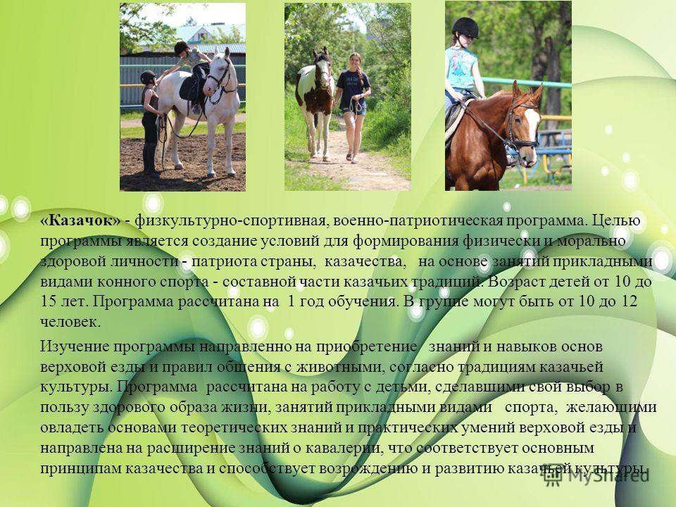 «Казачок» - физкультурно-спортивная, военно-патриотическая программа. Целью программы является создание условий для формирования физически и морально здоровой личности - патриота страны, казачества, на основе занятий прикладными видами конного спорта