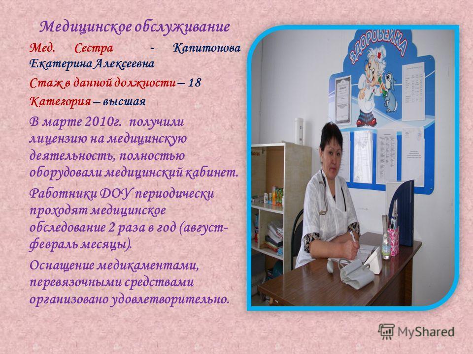 Медицинское обслуживание Мед. Сестра - Капитонова Екатерина Алексеевна Стаж в данной должности – 18 Категория – высшая В марте 2010г. получили лицензию на медицинскую деятельность, полностью оборудовали медицинский кабинет. Работники ДОУ периодически