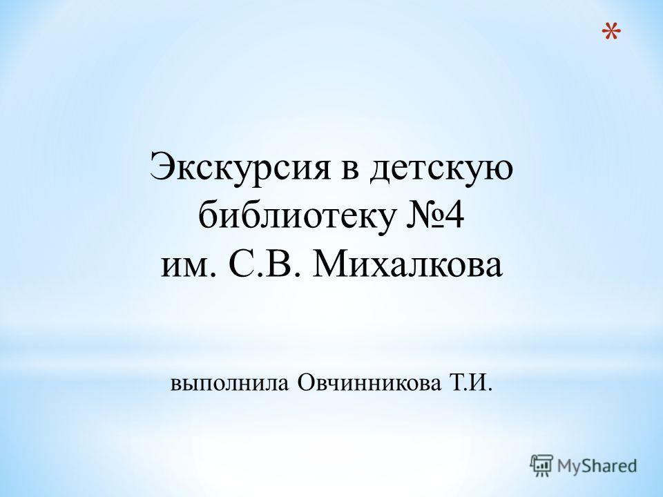 Экскурсия в детскую библиотеку 4 им. С.В. Михалкова выполнила Овчинникова Т.И.
