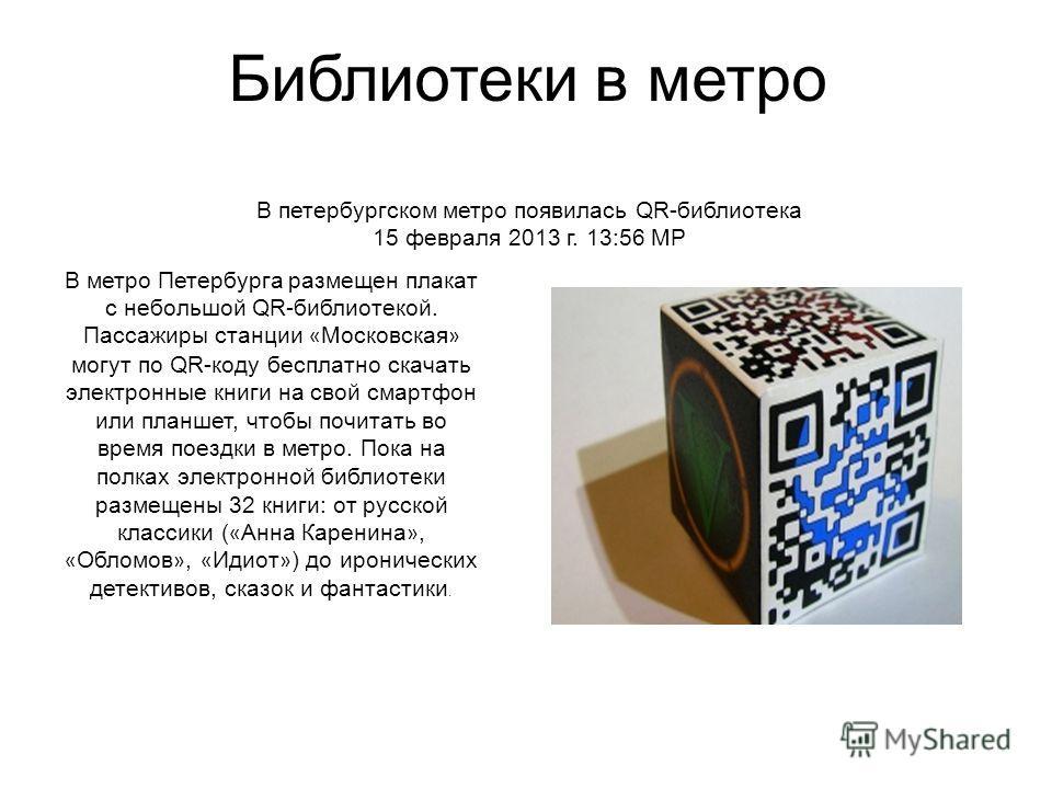 В петербургском метро появилась QR-библиотека 15 февраля 2013 г. 13:56 МР В метро Петербурга размещен плакат с небольшой QR-библиотекой. Пассажиры станции « Московская » могут по QR-коду бесплатно скачать электронные книги на свой смартфон или планше