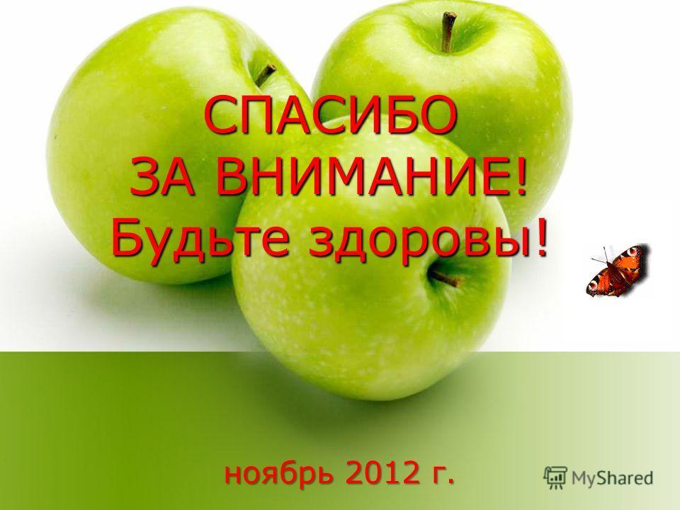 СПАСИБО ЗА ВНИМАНИЕ! Будьте здоровы! ноябрь 2012 г.