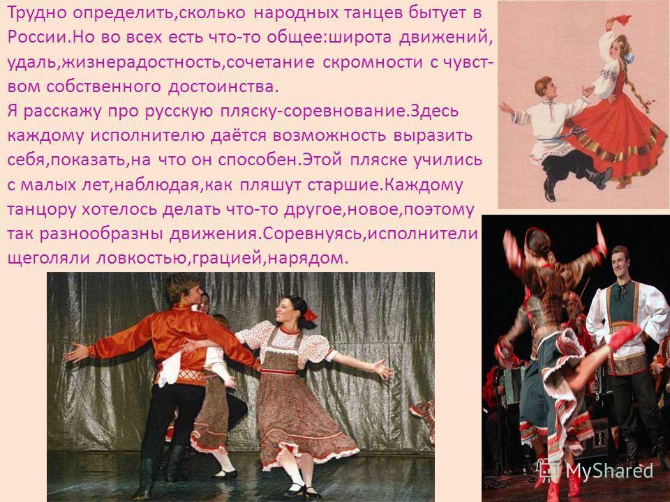 Трудно определить,сколько народных танцев бытует в России.Но во всех есть что-то общее:широта движений, удаль,жизнерадостность,сочетание скромности с чувст- вом собственного достоинства. Я расскажу про русскую пляску-соревнование.Здесь каждому исполн