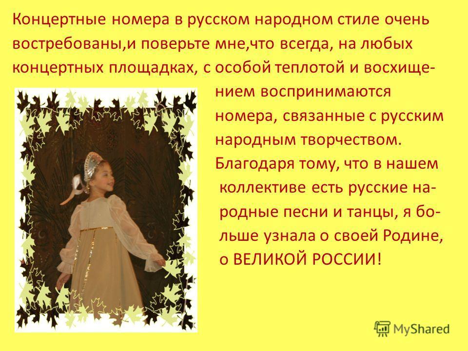 Концертные номера в русском народном стиле очень востребованы,и поверьте мне,что всегда, на любых концертных площадках, с особой теплотой и восхище- нием воспринимаются номера, связанные с русским народным творчеством. Благодаря тому, что в нашем кол