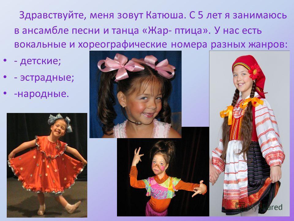 Здравствуйте, меня зовут Катюша. С 5 лет я занимаюсь в ансамбле песни и танца «Жар- птица». У нас есть вокальные и хореографические номера разных жанров: - детские; - эстрадные; -народные.