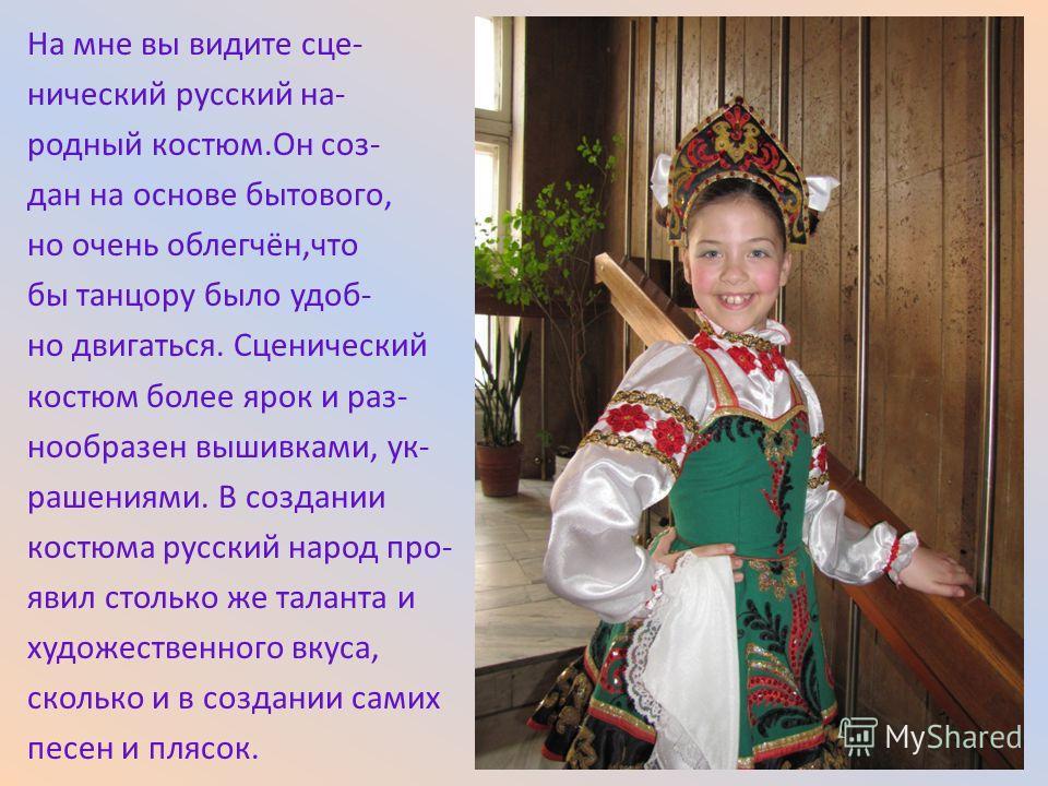 На мне вы видите сце- нический русский на- родный костюм.Он соз- дан на основе бытового, но очень облегчён,что бы танцору было удоб- но двигаться. Сценический костюм более ярок и раз- нообразен вышивками, ук- рашениями. В создании костюма русский нар