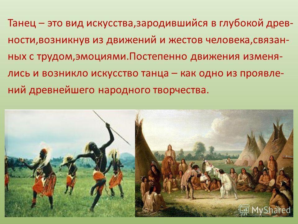 Танец – это вид искусства,зародившийся в глубокой древ- ности,возникнув из движений и жестов человека,связан- ных с трудом,эмоциями.Постепенно движения изменя- лись и возникло искусство танца – как одно из проявле- ний древнейшего народного творчеств