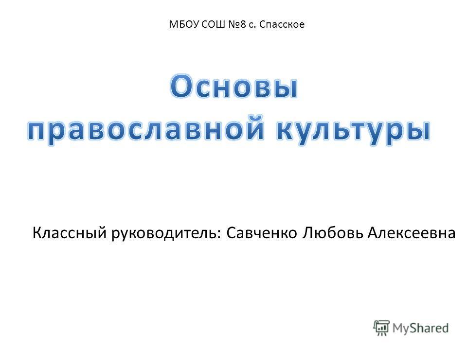 Классный руководитель: Савченко Любовь Алексеевна МБОУ СОШ 8 с. Спасское