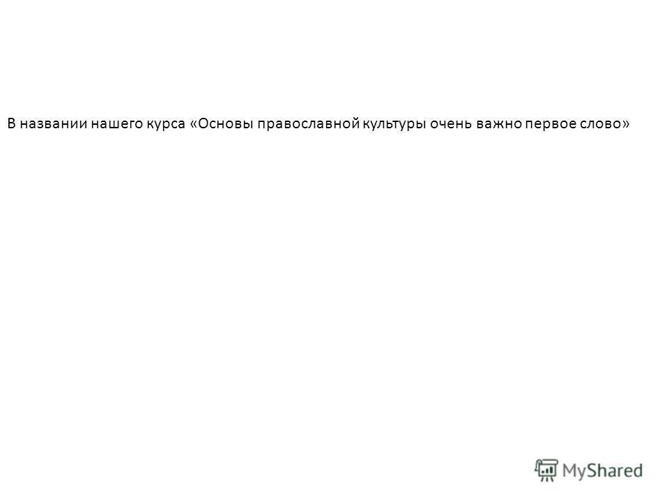 В названии нашего курса «Основы православной культуры очень важно первое слово»
