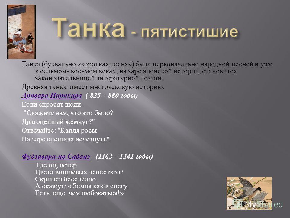Танка (буквально «короткая песня») была первоначально народной песней и уже в седьмом- восьмом веках, на заре японской истории, становится законодательницей литературной поэзии. Древняя танка имеет многовековую историю. Аривара НарихираАривара Нарихи