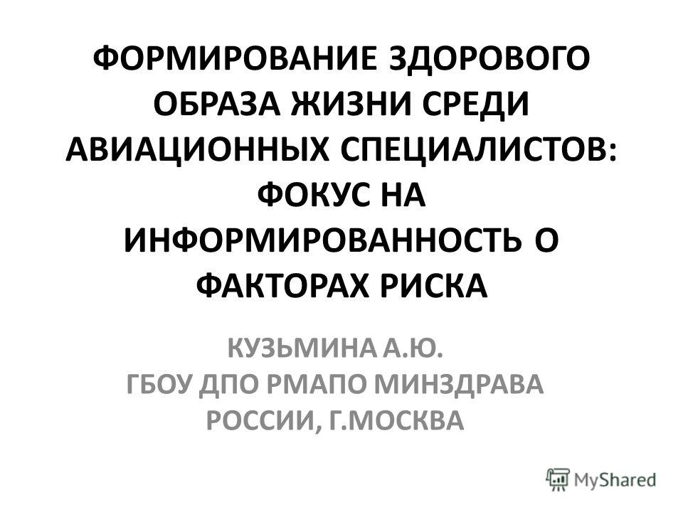 ФОРМИРОВАНИЕ ЗДОРОВОГО ОБРАЗА ЖИЗНИ СРЕДИ АВИАЦИОННЫХ СПЕЦИАЛИСТОВ: ФОКУС НА ИНФОРМИРОВАННОСТЬ О ФАКТОРАХ РИСКА КУЗЬМИНА А.Ю. ГБОУ ДПО РМАПО МИНЗДРАВА РОССИИ, Г.МОСКВА