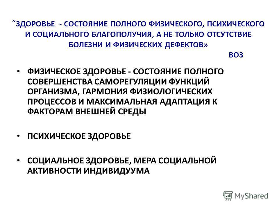 ЗДОРОВЬЕ - СОСТОЯНИЕ ПОЛНОГО ФИЗИЧЕСКОГО, ПСИХИЧЕСКОГО И СОЦИАЛЬНОГО БЛАГОПОЛУЧИЯ, А НЕ ТОЛЬКО ОТСУТСТВИЕ БОЛЕЗНИ И ФИЗИЧЕСКИХ ДЕФЕКТОВ» ВОЗ ФИЗИЧЕСКОЕ ЗДОРОВЬЕ - СОСТОЯНИЕ ПОЛНОГО СОВЕРШЕНСТВА САМОРЕГУЛЯЦИИ ФУНКЦИЙ ОРГАНИЗМА, ГАРМОНИЯ ФИЗИОЛОГИЧЕСКИ