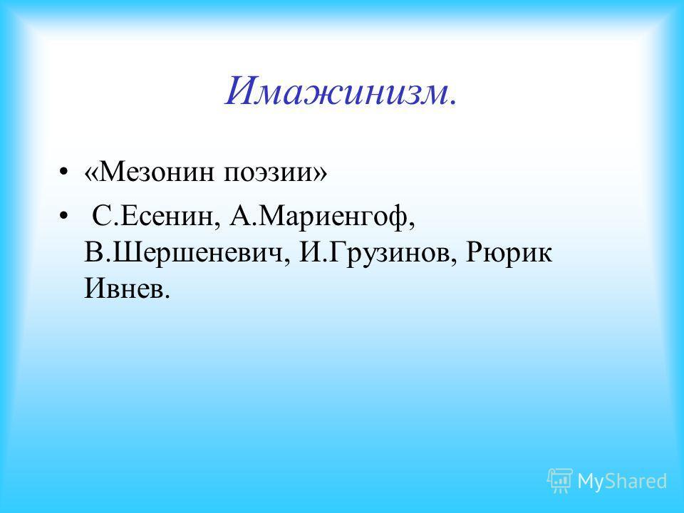 Имажинизм. «Мезонин поэзии» С.Есенин, А.Мариенгоф, В.Шершеневич, И.Грузинов, Рюрик Ивнев.