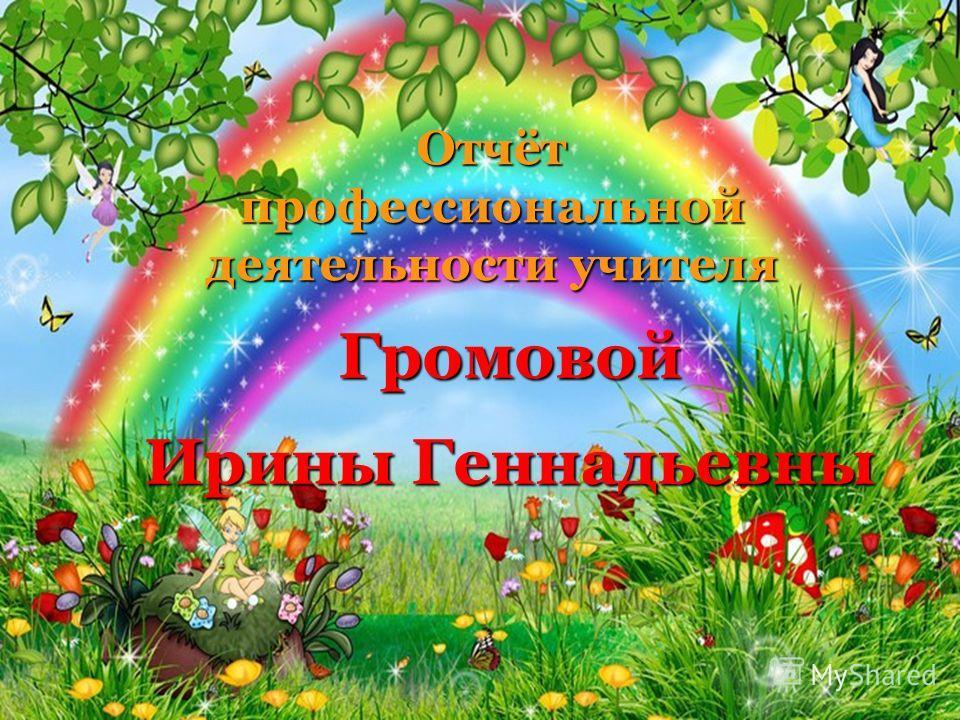 Отчёт профессиональной деятельности учителя Громовой Ирины Геннадьевны