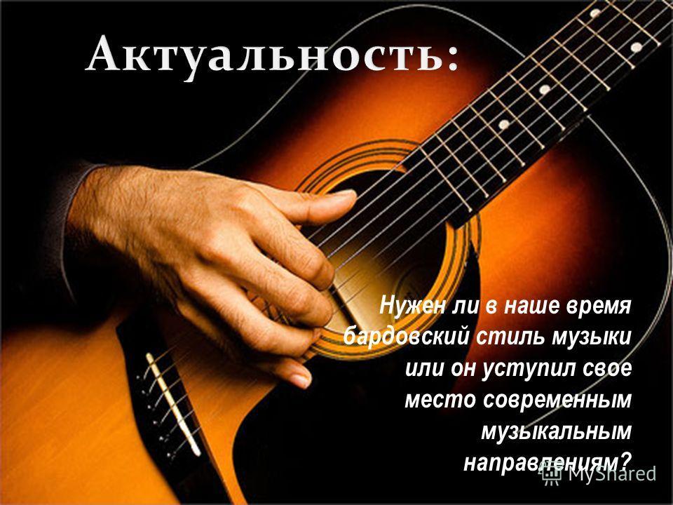 Нужен ли в наше время бардовский стиль музыки или он уступил свое место современным музыкальным направлениям?