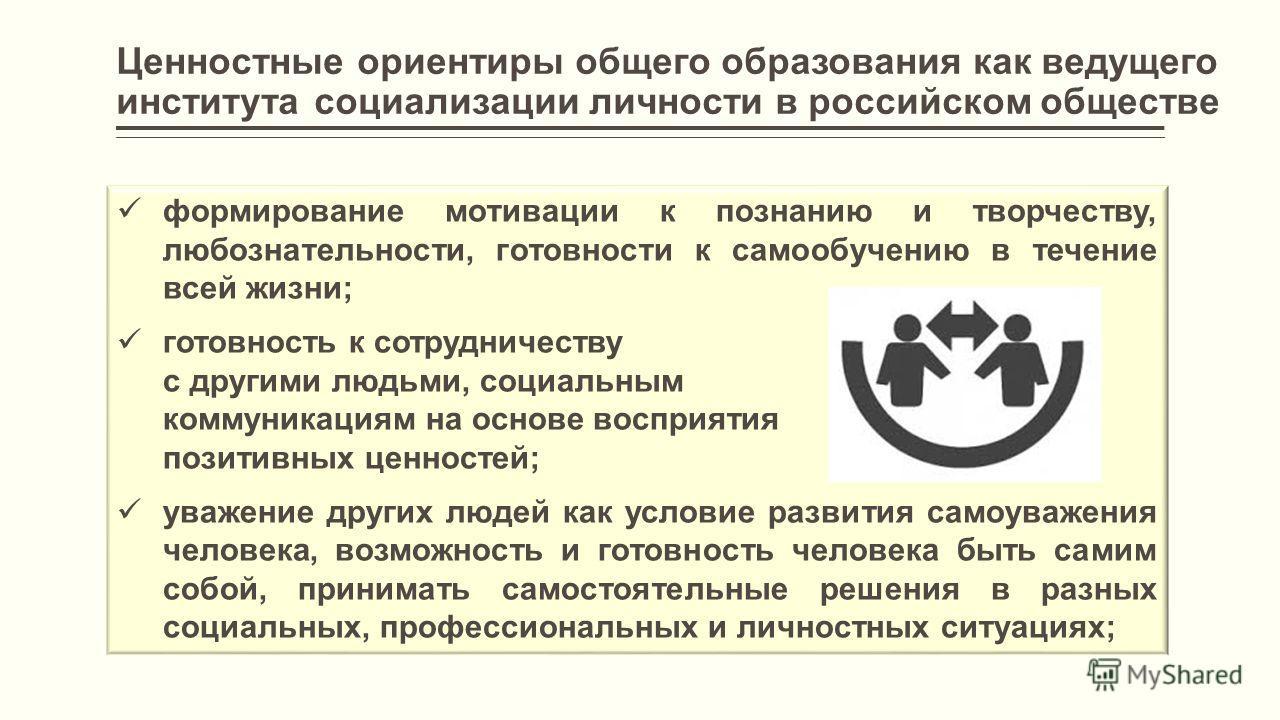 Ценностные ориентиры общего образования как ведущего института социализации личности в российском обществе формирование мотивации к познанию и творчеству, любознательности, готовности к самообучению в течение всей жизни; готовность к сотрудничеству с