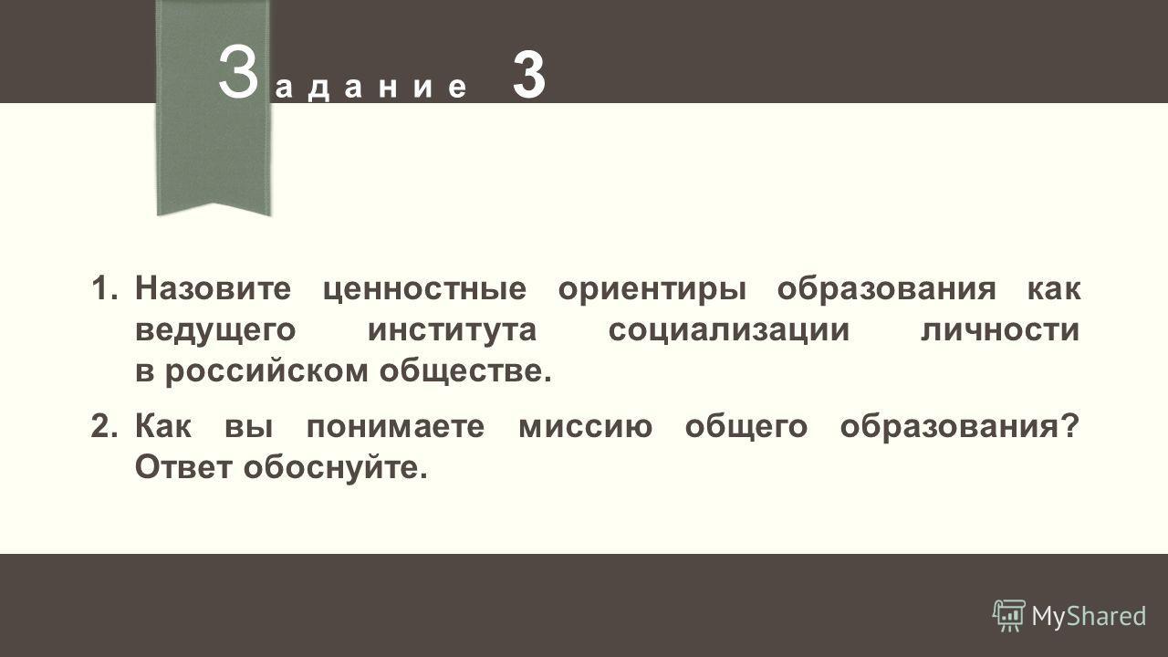 З адание 3 1.Назовите ценностные ориентиры образования как ведущего института социализации личности в российском обществе. 2.Как вы понимаете миссию общего образования? Ответ обоснуйте.