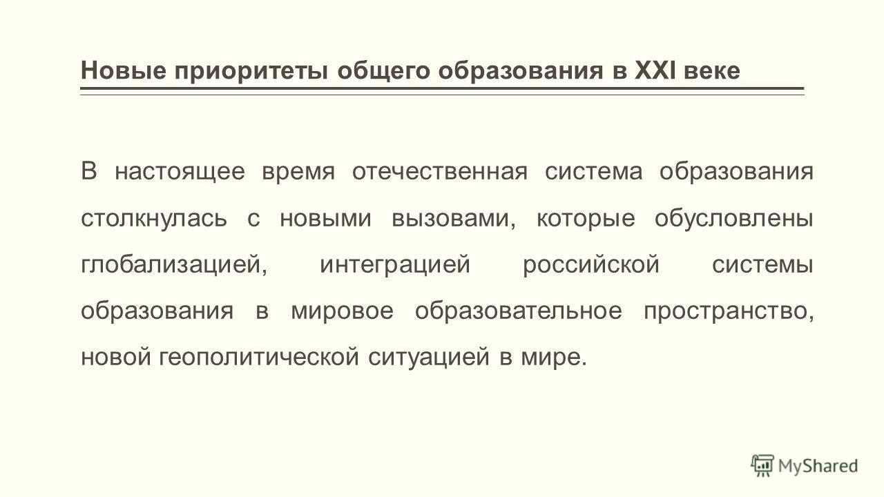 Новые приоритеты общего образования в ХХI веке В настоящее время отечественная система образования столкнулась с новыми вызовами, которые обусловлены глобализацией, интеграцией российской системы образования в мировое образовательное пространство, но