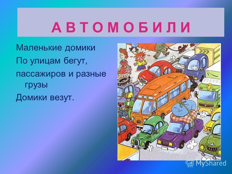 А В Т О М О Б И Л И Маленькие домики По улицам бегут, пассажиров и разные грузы Домики везут.