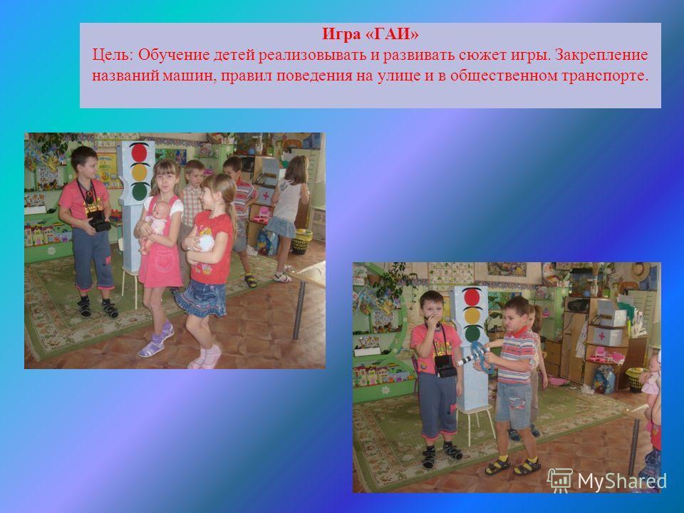 Игра «ГАИ» Цель: Обучение детей реализовывать и развивать сюжет игры. Закрепление названий машин, правил поведения на улице и в общественном транспорте.