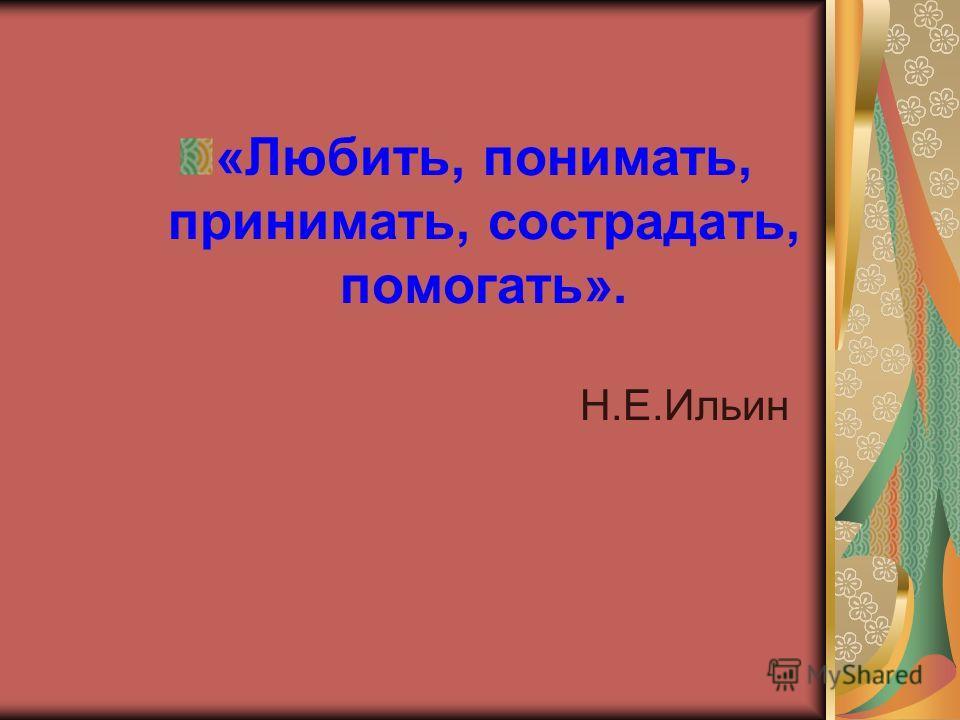 «Любить, понимать, принимать, сострадать, помогать». Н.Е.Ильин