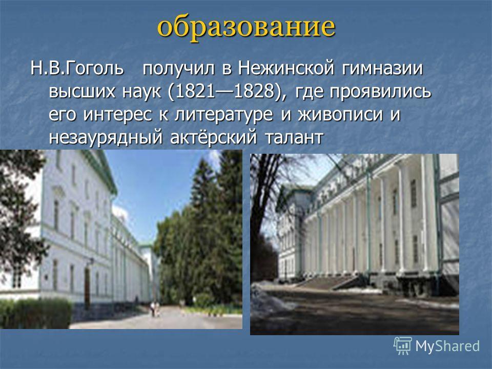 образование Н.В.Гоголь получил в Нежинской гимназии высших наук (18211828), где проявились его интерес к литературе и живописи и незаурядный актёрский талант