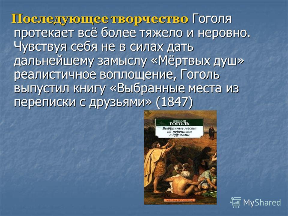 Последующее творчество Гоголя протекает всё более тяжело и неровно. Чувствуя себя не в силах дать дальнейшему замыслу «Мёртвых душ» реалистичное воплощение, Гоголь выпустил книгу «Выбранные места из переписки с друзьями» (1847) Последующее творчество