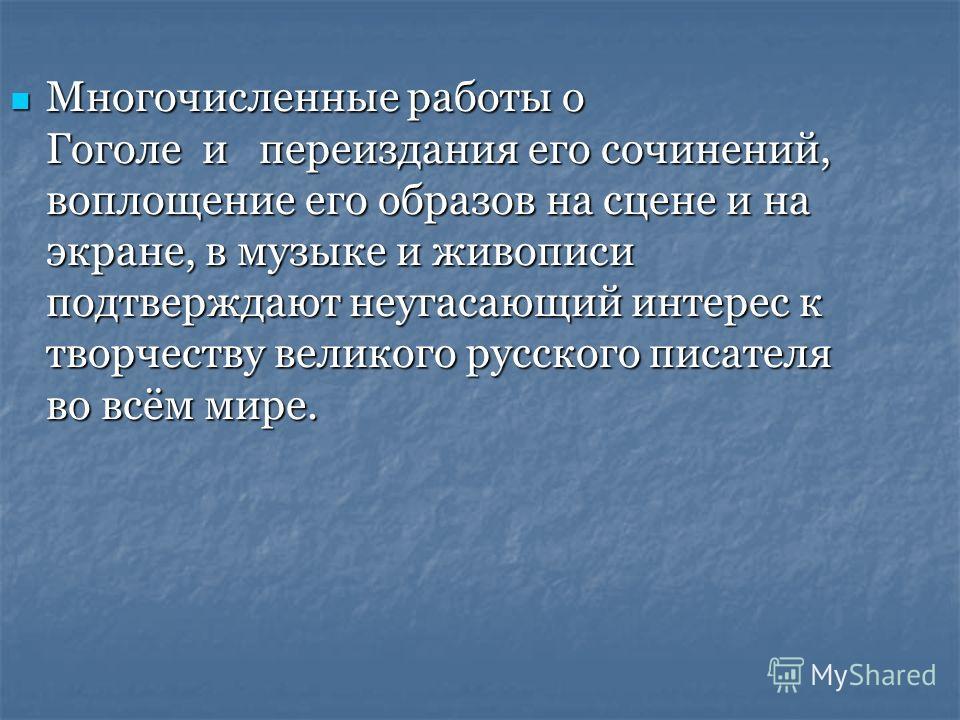 Многочисленные работы о Гоголе и переиздания его сочинений, воплощение его образов на сцене и на экране, в музыке и живописи подтверждают неугасающий интерес к творчеству великого русского писателя во всём мире. Многочисленные работы о Гоголе и переи