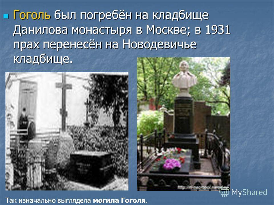 Гоголь был погребён на кладбище Данилова монастыря в Москве; в 1931 прах перенесён на Новодевичье кладбище. Гоголь был погребён на кладбище Данилова монастыря в Москве; в 1931 прах перенесён на Новодевичье кладбище. Так изначально выглядела могила Го