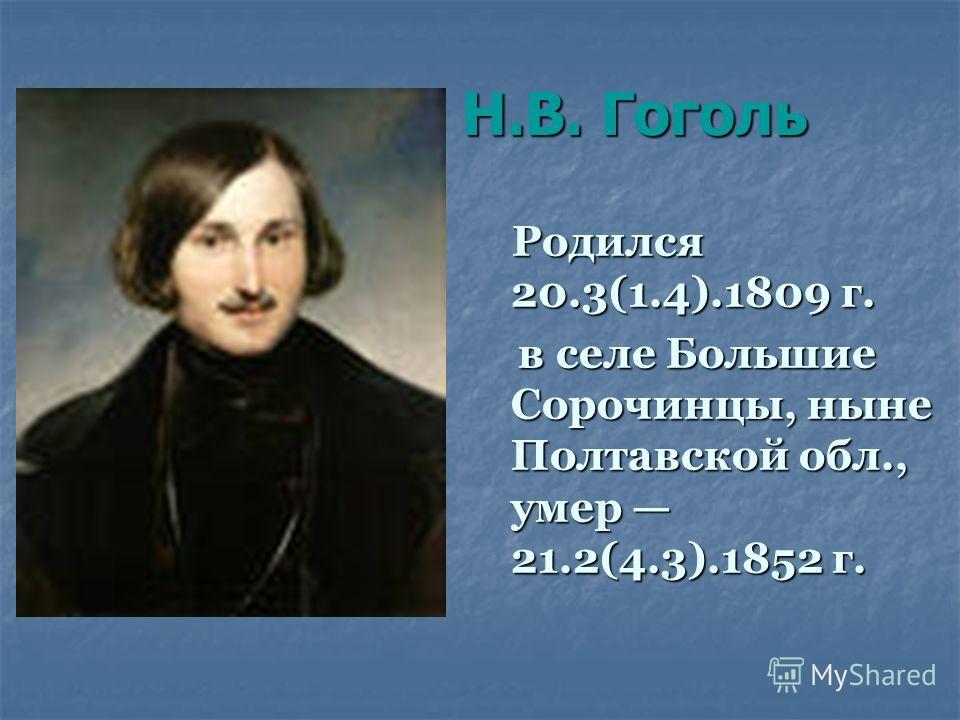 Н.В. Гоголь Н.В. Гоголь Родился 20.3(1.4).1809 г. Родился 20.3(1.4).1809 г. в селе Большие Сорочинцы, ныне Полтавской обл., умер 21.2(4.3).1852 г. в селе Большие Сорочинцы, ныне Полтавской обл., умер 21.2(4.3).1852 г.