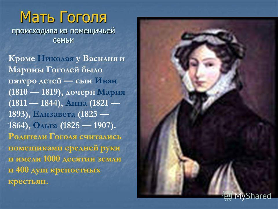 Мать Гоголя происходила из помещичьей семьи Кроме Николая у Василия и Марины Гоголей было пятеро детей сын Иван (1810 1819), дочери Мария (1811 1844), Анна (1821 1893), Елизавета (1823 1864), Ольга (1825 1907). Родители Гоголя считались помещиками ср