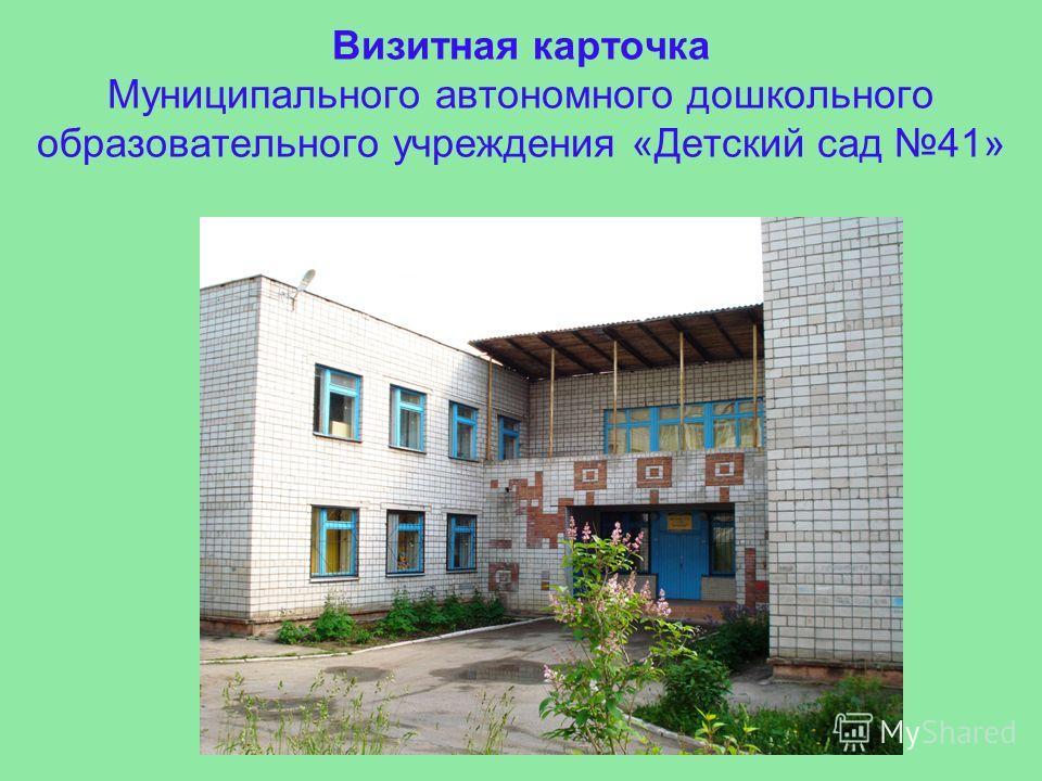 Визитная карточка Муниципального автономного дошкольного образовательного учреждения «Детский сад 41»