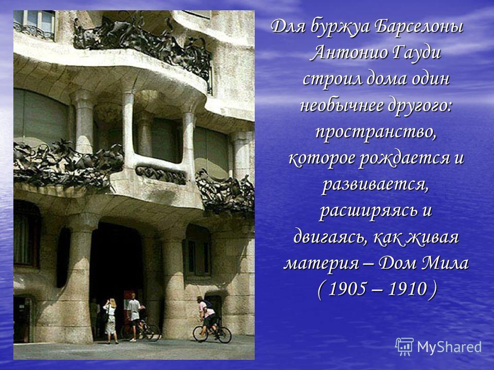Для буржуа Барселоны Антонио Гауди строил дома один необычнее другого: пространство, которое рождается и развивается, расширяясь и двигаясь, как живая материя – Дом Мила ( 1905 – 1910 )