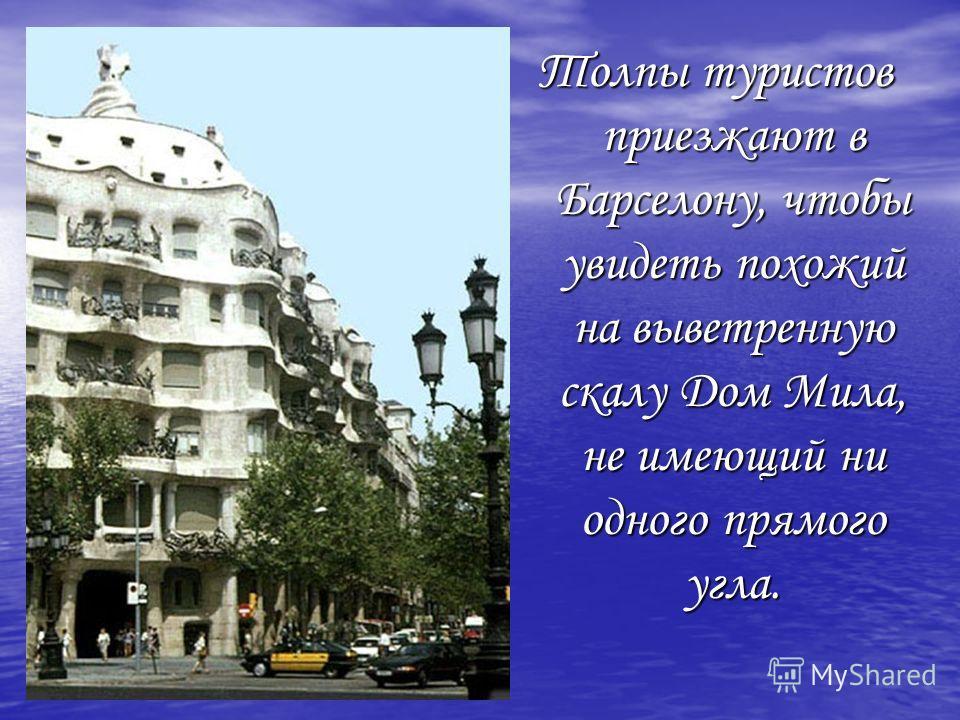 Толпы туристов приезжают в Барселону, чтобы увидеть похожий на выветренную скалу Дом Мила, не имеющий ни одного прямого угла.