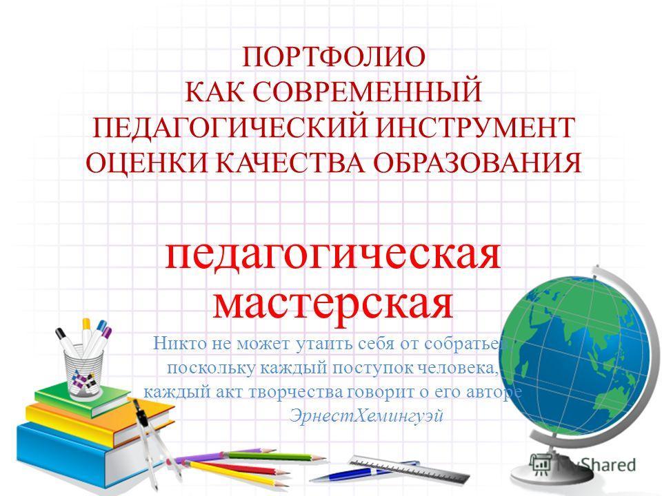 ПОРТФОЛИО КАК СОВРЕМЕННЫЙ ПЕДАГОГИЧЕСКИЙ ИНСТРУМЕНТ ОЦЕНКИ КАЧЕСТВА ОБРАЗОВАНИЯ педагогическая мастерская Никто не может утаить себя от собратьев, поскольку каждый поступок человека, каждый акт творчества говорит о его авторе ЭрнестХемингуэй