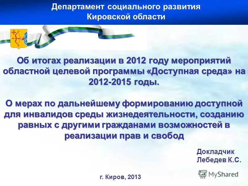 Докладчик Лебедев К.С. Об итогах реализации в 2012 году мероприятий областной целевой программы «Доступная среда» на 2012-2015 годы. О мерах по дальнейшему формированию доступной для инвалидов среды жизнедеятельности, созданию равных с другими гражда