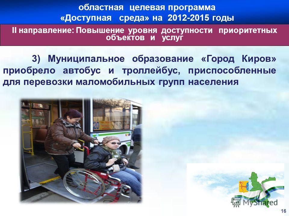 3) Муниципальное образование «Город Киров» приобрело автобус и троллейбус, приспособленные для перевозки маломобильных групп населения 16 областная целевая программа «Доступная среда» на 2012-2015 годы II направление: Повышение уровня доступности при