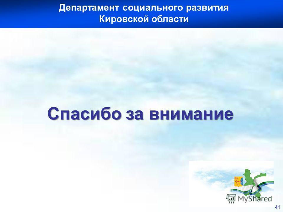 Департамент социального развития Кировской области И Спасибо за внимание 41