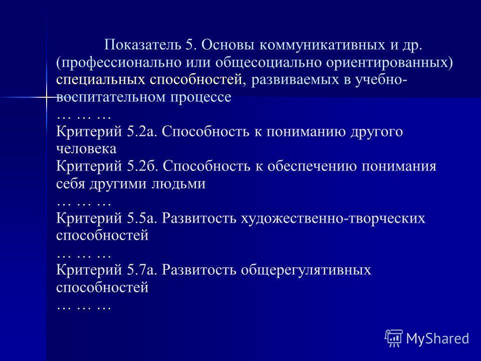 Показатель 5. Основы коммуникативных и др. (профессионально или общесоциально ориентированных) специальных способностей, развиваемых в учебно- воспитательном процессе … … … Критерий 5.2а. Способность к пониманию другого человека Критерий 5.2б. Способ