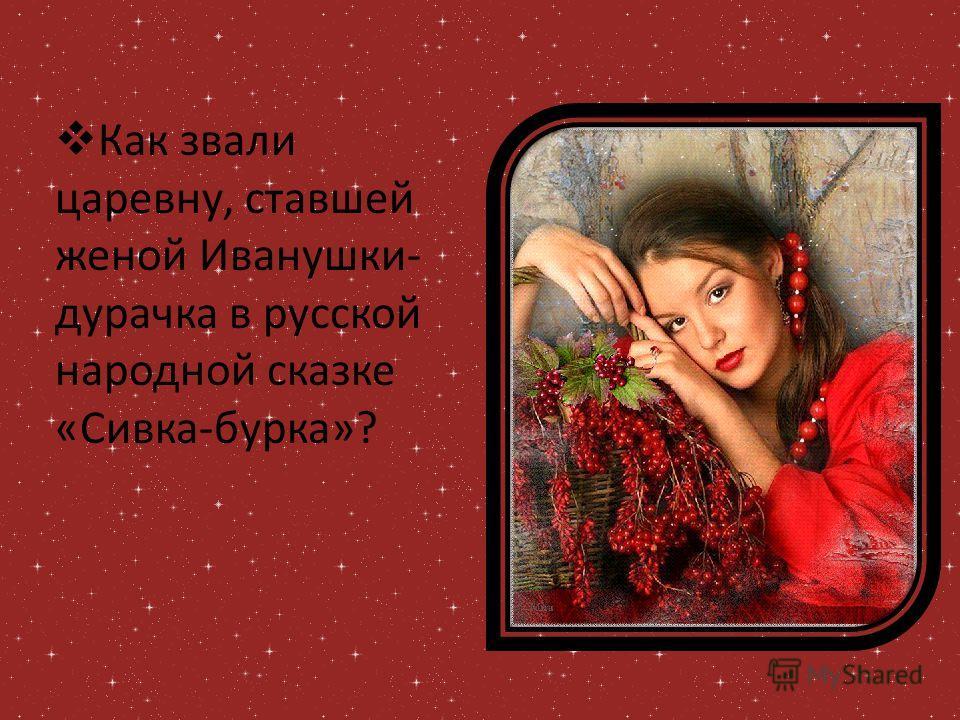 Как звали царевну, ставшей женой Иванушки- дурачка в русской народной сказке «Сивка-бурка»?