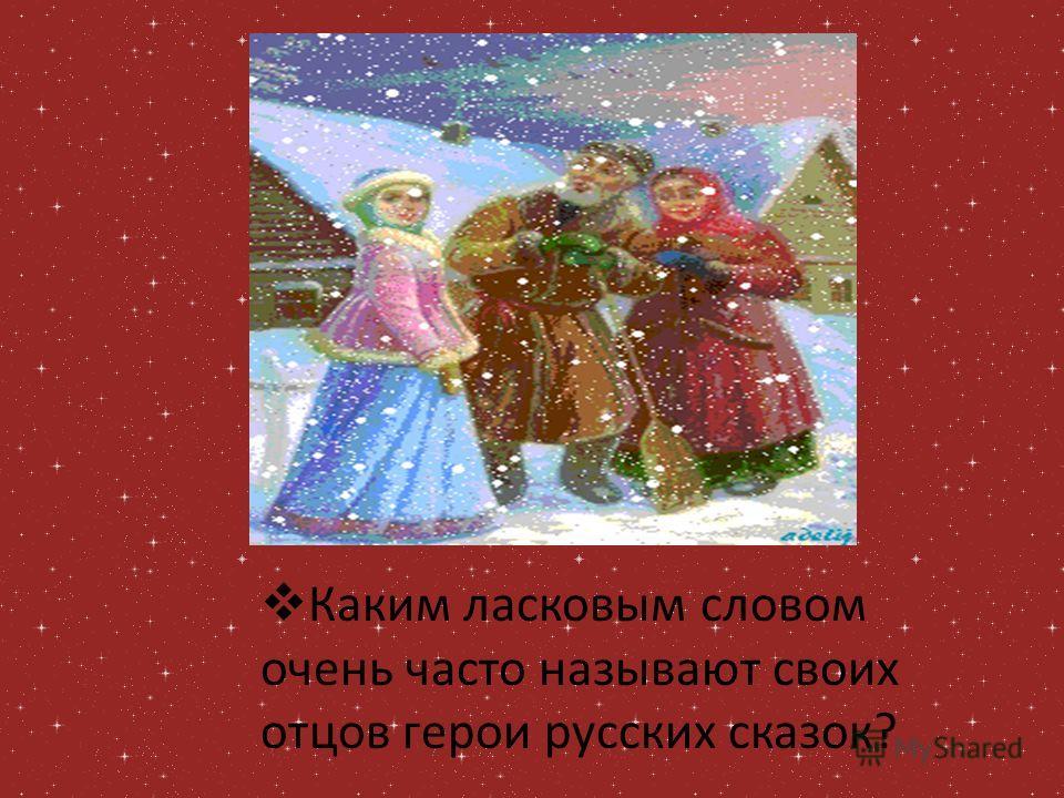 Каким ласковым словом очень часто называют своих отцов герои русских сказок?